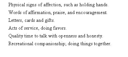 Physical signs of affection, such as holding hands. Words of affirmation, praise, and encouragement. Letters, cards and gifts. Acts of service, doing favors. Quality time to talk with openness and honesty. Recreational companionship; doing things together.