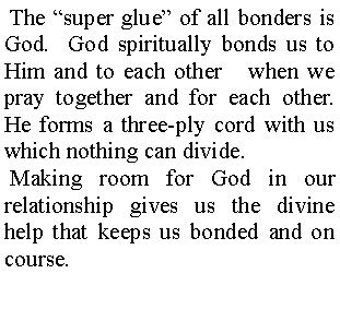 "The ""super glue"" of all bonders is God. God spiritually bonds us to Him and to each other when we pray together and for each other. He forms a three-ply cord with us which nothing can divide. Making room for God in our relationship gives us the divine help that keeps us bonded and on course."