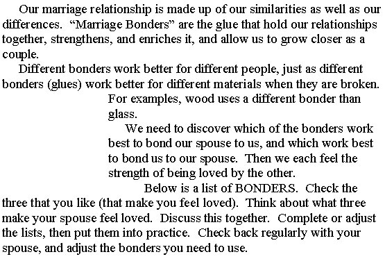 "Our marriage relationship is made up of our similarities as well as our differences. ""Marriage Bonders"" are the glue that hold our relationships together, strengthens, and enriches it, and allow us to grow closer as a couple. Different bonders work better for different people, just as different bonders (glues) work better for different materials when they are broken. For examples, wood uses a different bonder than glass. We need to discover which of the bonders work best to bond our spouse to us, and which work best to bond us to our spouse. Then we each feel the strength of being loved by the other. Below is a list of BONDERS. Check the three that you like (that make you feel loved). Think about what three make your spouse feel loved. Discuss this together. Complete or adjust the lists, then put them into practice. Check back regularly with your spouse, and adjust the bonders you need to use."